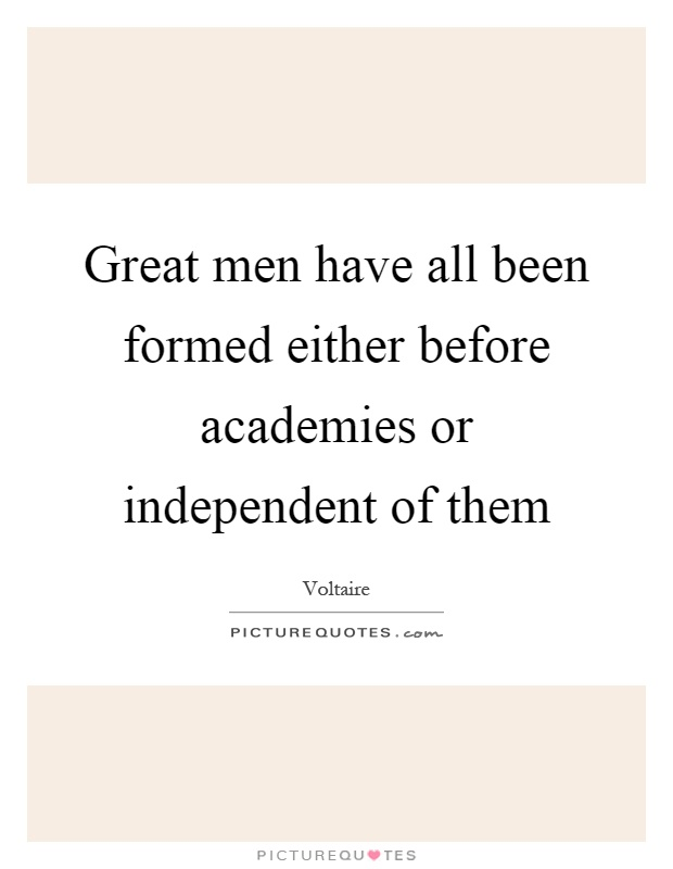 Great men have all been formed either before academies or independent of them Picture Quote #1