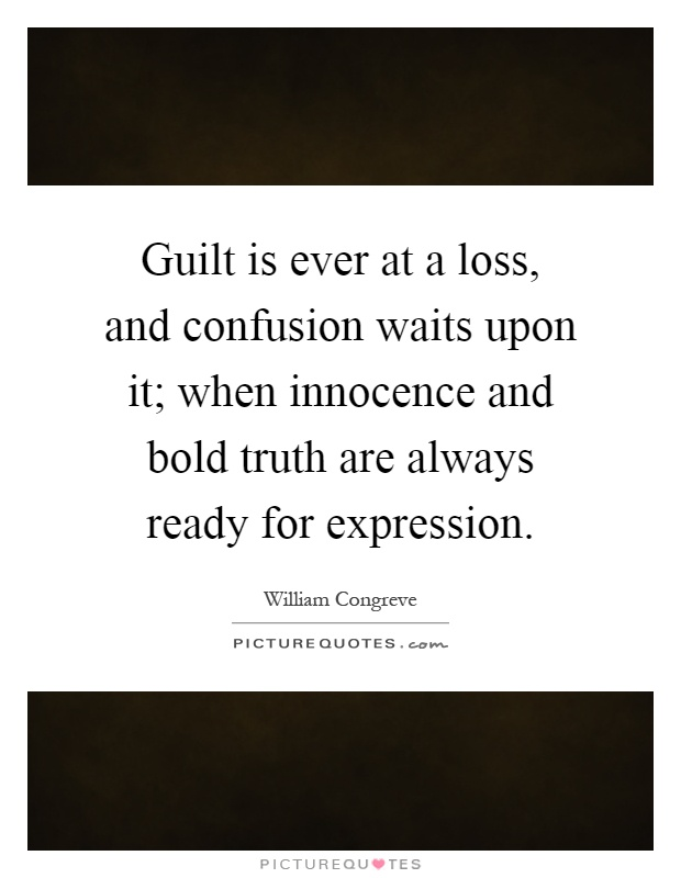Guilt is ever at a loss, and confusion waits upon it; when innocence and bold truth are always ready for expression Picture Quote #1