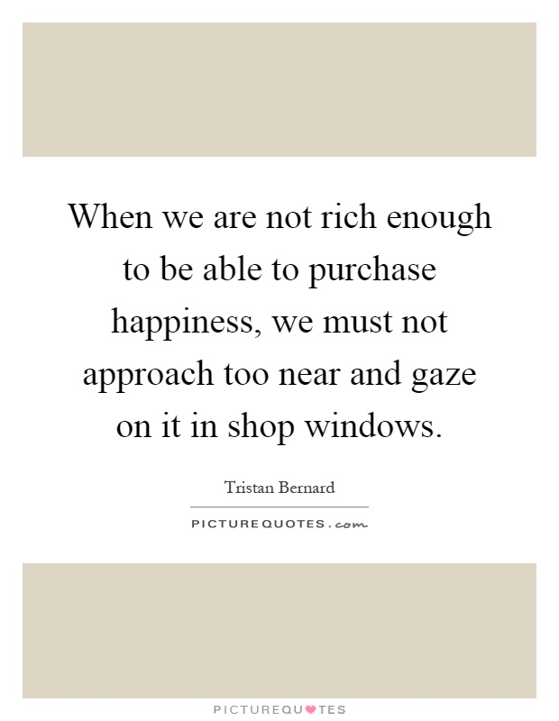 When we are not rich enough to be able to purchase happiness, we must not approach too near and gaze on it in shop windows Picture Quote #1