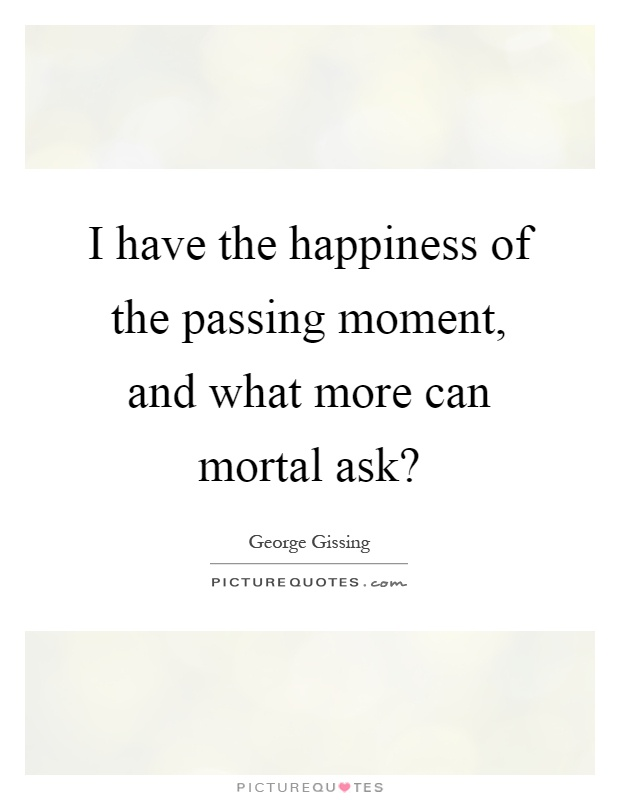 I have the happiness of the passing moment, and what more can mortal ask? Picture Quote #1