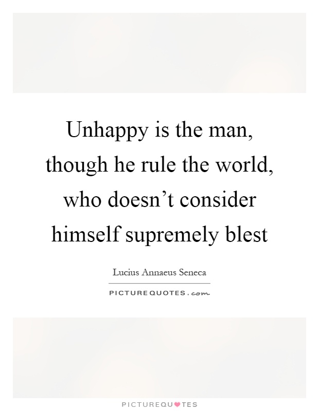 Unhappy is the man, though he rule the world, who doesn't consider himself supremely blest Picture Quote #1