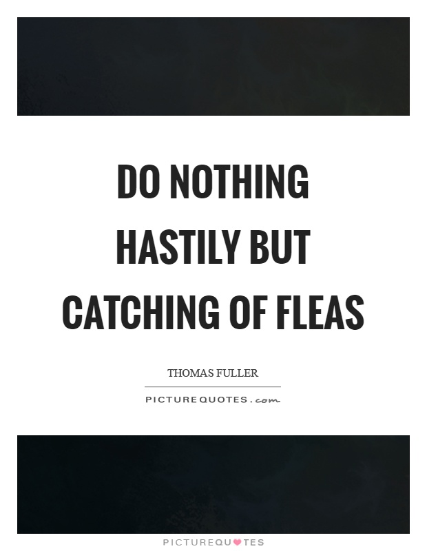 Do nothing hastily but catching of fleas Picture Quote #1