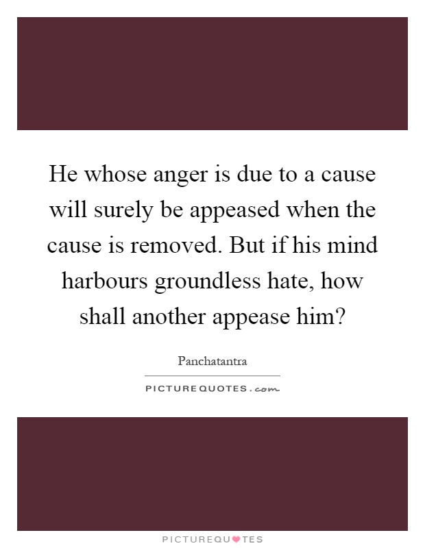 He whose anger is due to a cause will surely be appeased when the cause is removed. But if his mind harbours groundless hate, how shall another appease him? Picture Quote #1