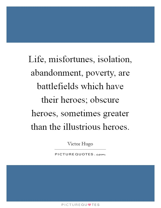 Life, misfortunes, isolation, abandonment, poverty, are battlefields which have their heroes; obscure heroes, sometimes greater than the illustrious heroes Picture Quote #1