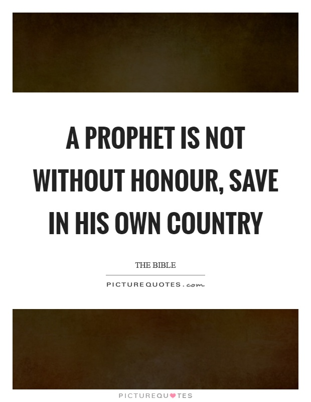 A prophet is not without honour, save in his own country Picture Quote #1