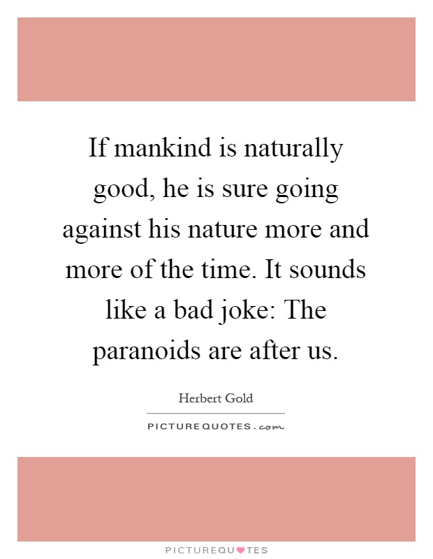 If mankind is naturally good, he is sure going against his nature more and more of the time. It sounds like a bad joke: The paranoids are after us Picture Quote #1