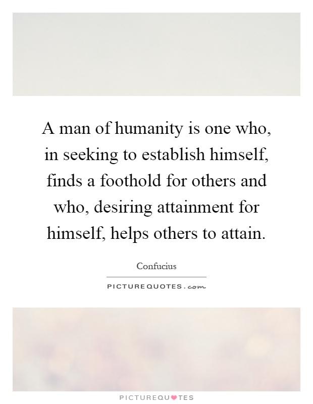 A man of humanity is one who, in seeking to establish himself, finds a foothold for others and who, desiring attainment for himself, helps others to attain Picture Quote #1