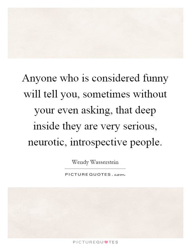 Anyone who is considered funny will tell you, sometimes without your even asking, that deep inside they are very serious, neurotic, introspective people Picture Quote #1