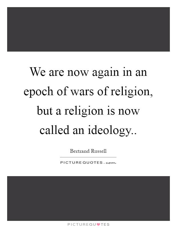 We are now again in an epoch of wars of religion, but a religion is now called an ideology Picture Quote #1