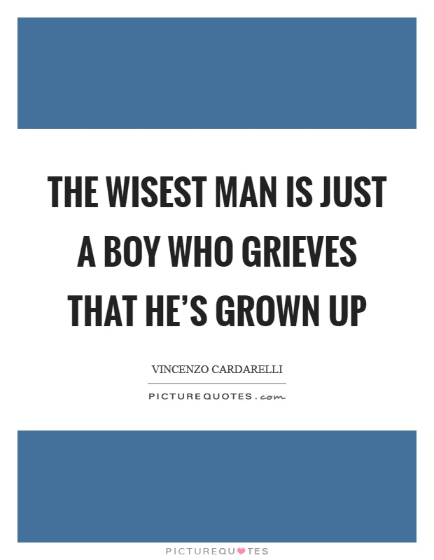 The wisest man is just a boy who grieves that he's grown up Picture Quote #1