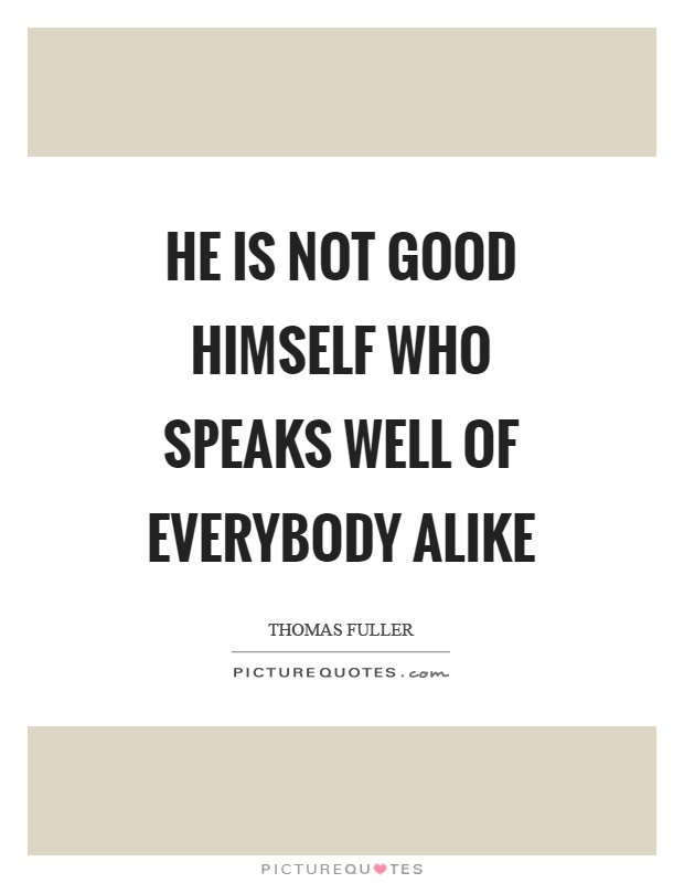 He is not good himself who speaks well of everybody alike Picture Quote #1