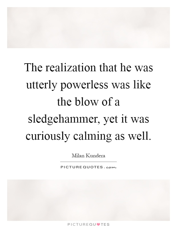 The realization that he was utterly powerless was like the blow of a sledgehammer, yet it was curiously calming as well Picture Quote #1