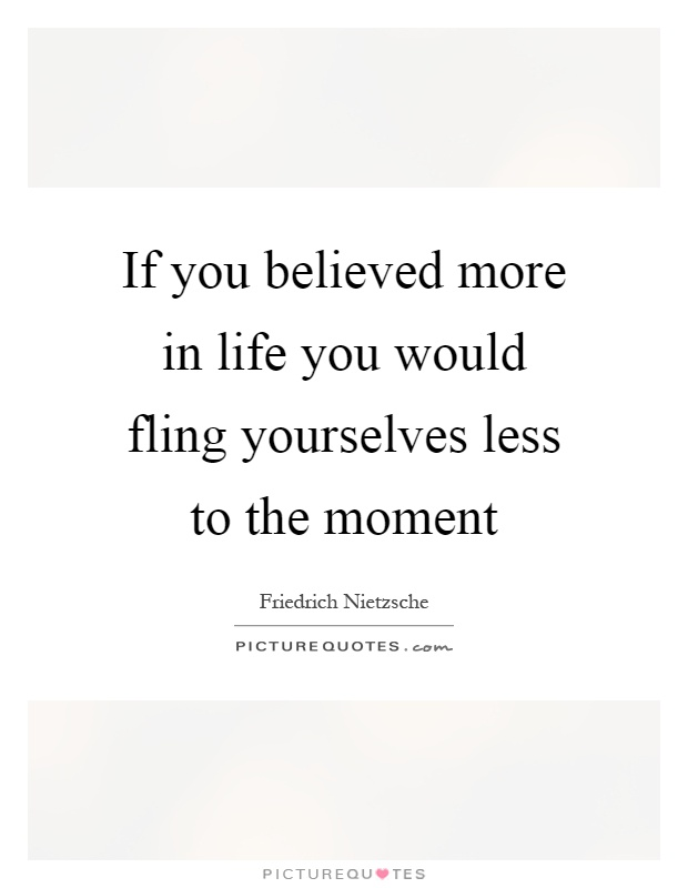 If you believed more in life you would fling yourselves less to the moment Picture Quote #1
