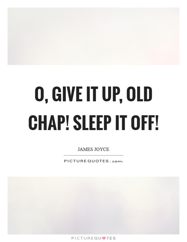 O, give it up, old chap! Sleep it off! Picture Quote #1