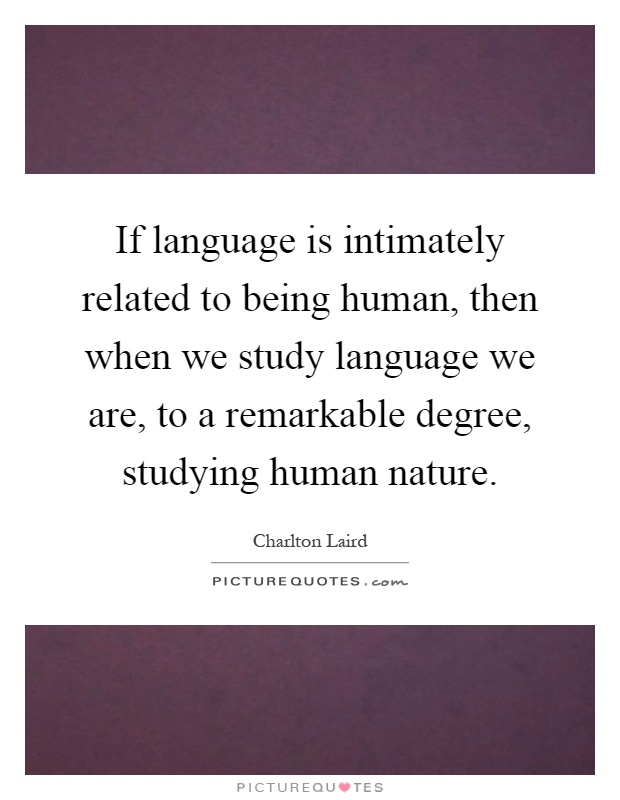 If language is intimately related to being human, then when we study language we are, to a remarkable degree, studying human nature Picture Quote #1