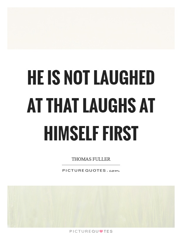 He is not laughed at that laughs at himself first Picture Quote #1