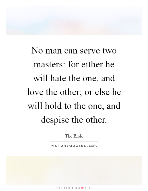 No man can serve two masters: for either he will hate the one, and love the other; or else he will hold to the one, and despise the other Picture Quote #1
