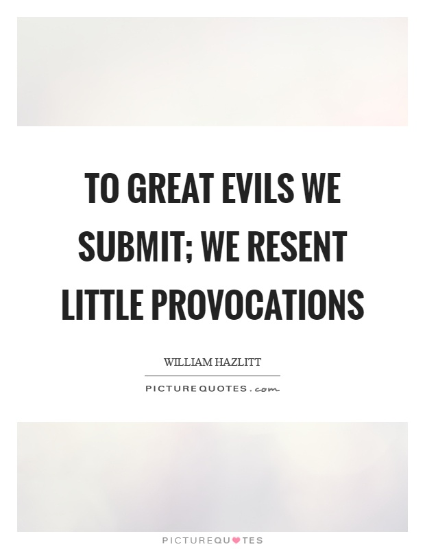 To great evils we submit; we resent little provocations Picture Quote #1