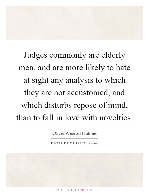 Judges commonly are elderly men, and are more likely to hate at sight any analysis to which they are not accustomed, and which disturbs repose of mind, than to fall in love with novelties Picture Quote #1