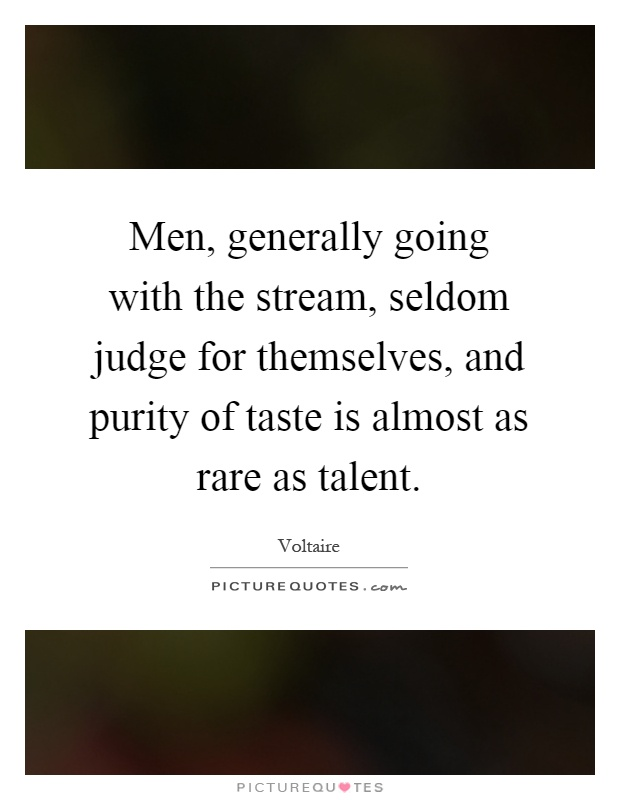 Men, generally going with the stream, seldom judge for themselves, and purity of taste is almost as rare as talent Picture Quote #1