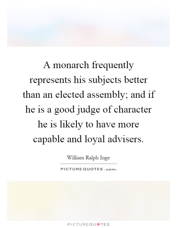 A monarch frequently represents his subjects better than an elected assembly; and if he is a good judge of character he is likely to have more capable and loyal advisers Picture Quote #1