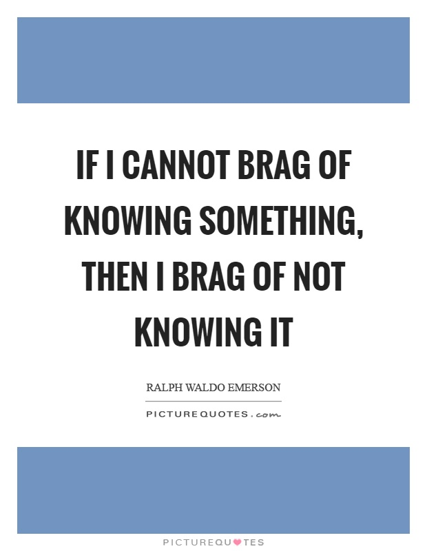 If I cannot brag of knowing something, then I brag of not knowing it Picture Quote #1