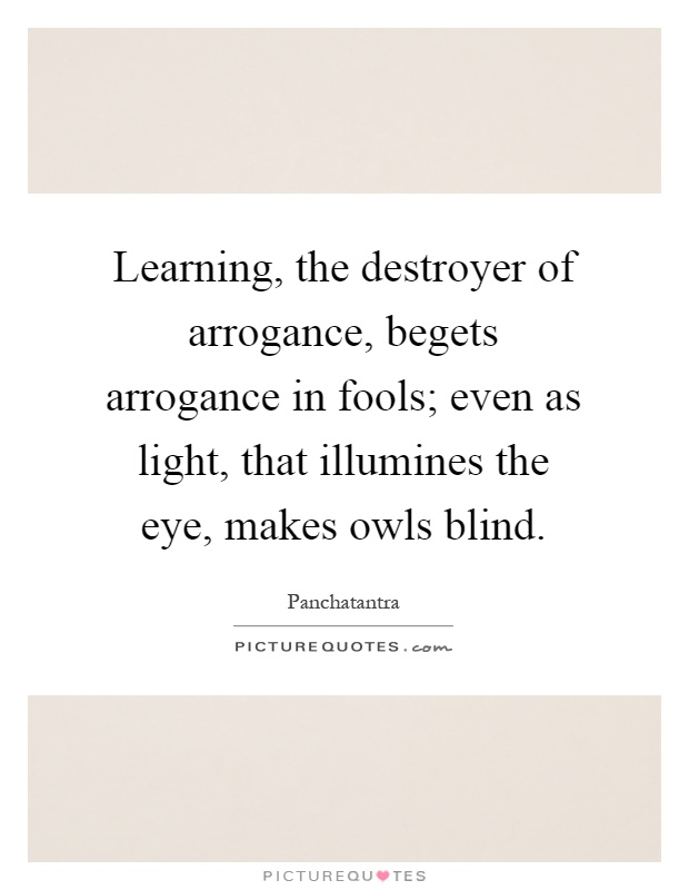 Learning, the destroyer of arrogance, begets arrogance in fools; even as light, that illumines the eye, makes owls blind Picture Quote #1