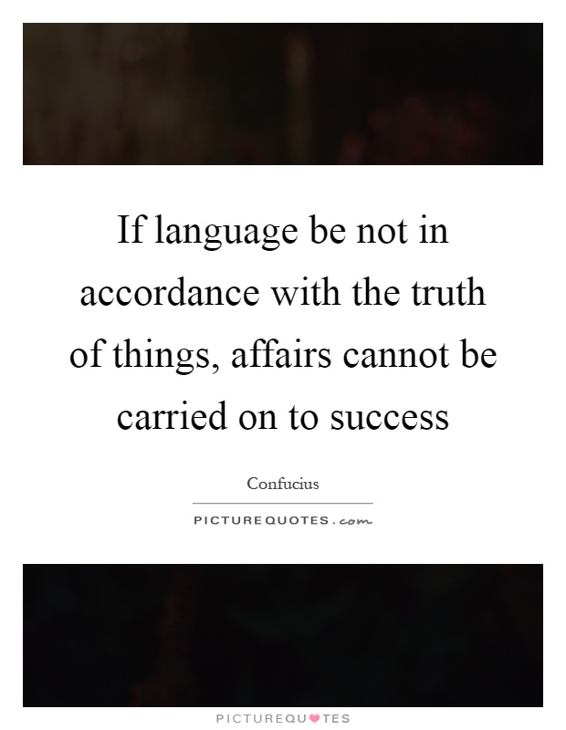 If language be not in accordance with the truth of things, affairs cannot be carried on to success Picture Quote #1