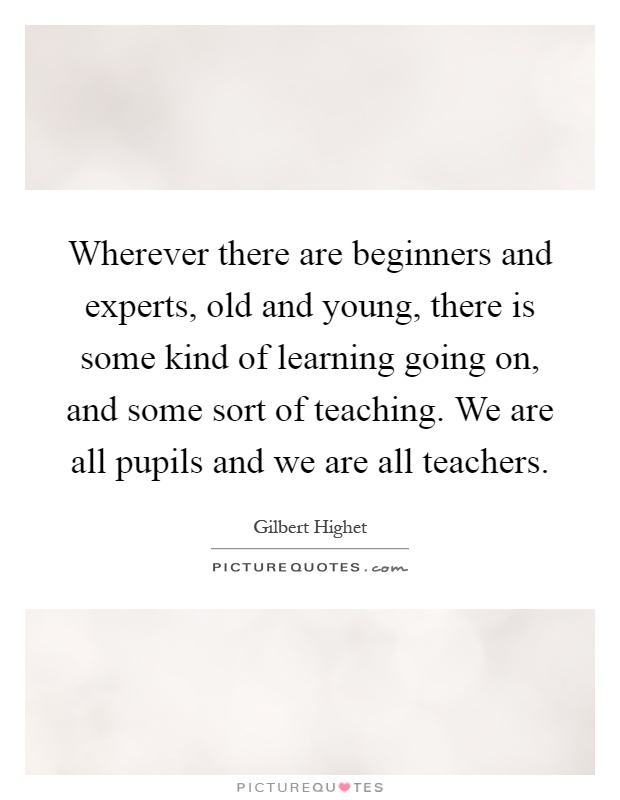 Wherever there are beginners and experts, old and young, there is some kind of learning going on, and some sort of teaching. We are all pupils and we are all teachers Picture Quote #1