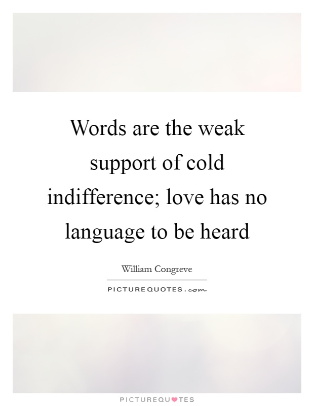 Words are the weak support of cold indifference; love has no language to be heard Picture Quote #1
