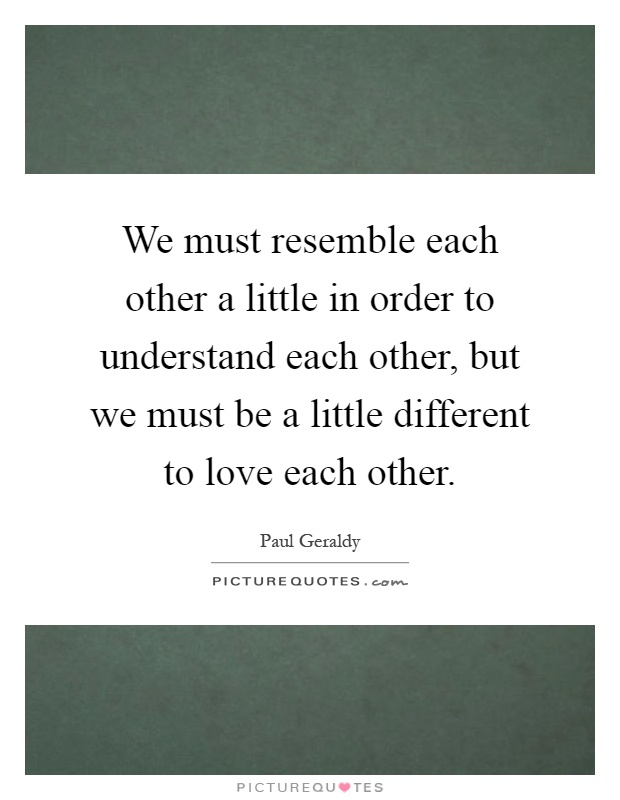 We must resemble each other a little in order to understand each other, but we must be a little different to love each other Picture Quote #1