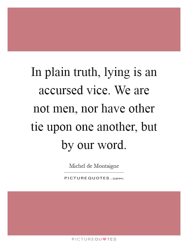 In plain truth, lying is an accursed vice. We are not men, nor have other tie upon one another, but by our word Picture Quote #1