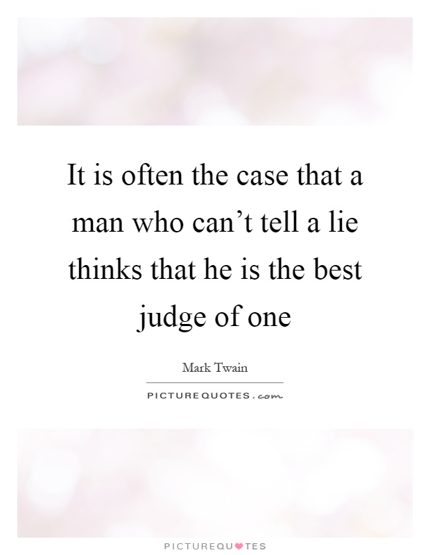 It is often the case that a man who can't tell a lie thinks that he is the best judge of one Picture Quote #1