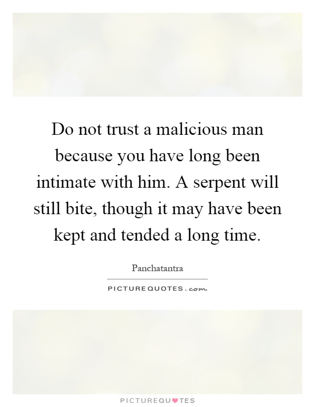 Do not trust a malicious man because you have long been intimate with him. A serpent will still bite, though it may have been kept and tended a long time Picture Quote #1