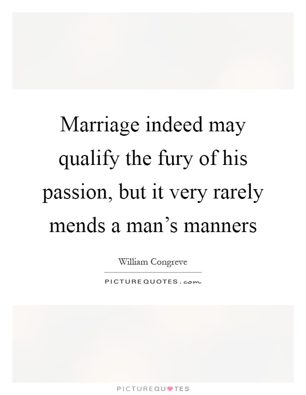 Marriage indeed may qualify the fury of his passion, but it very rarely mends a man's manners Picture Quote #1
