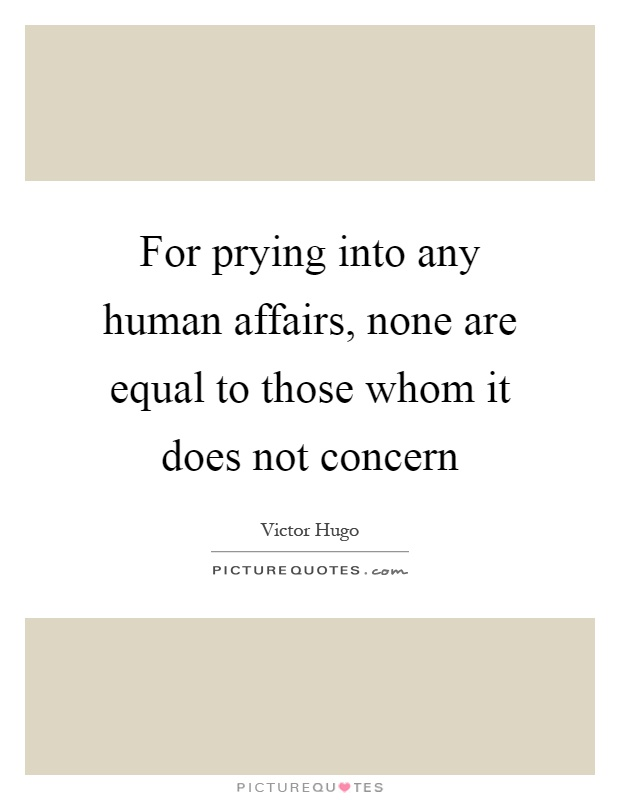 For prying into any human affairs, none are equal to those whom it does not concern Picture Quote #1