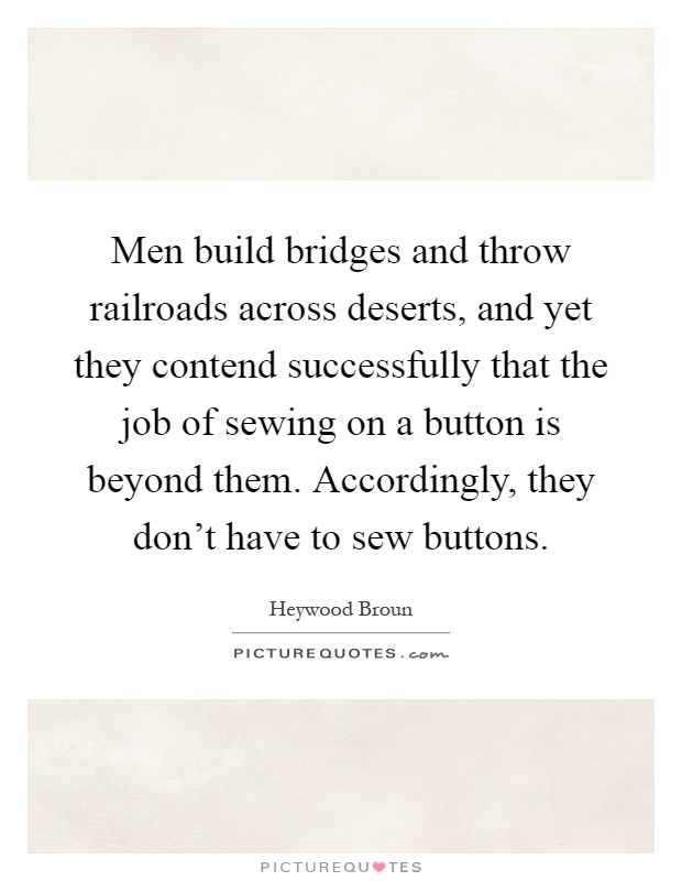 Men build bridges and throw railroads across deserts, and yet they contend successfully that the job of sewing on a button is beyond them. Accordingly, they don't have to sew buttons Picture Quote #1