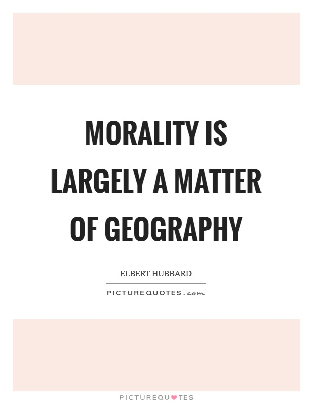 Morality is largely a matter of geography Picture Quote #1