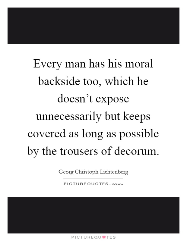 Every man has his moral backside too, which he doesn't expose unnecessarily but keeps covered as long as possible by the trousers of decorum Picture Quote #1