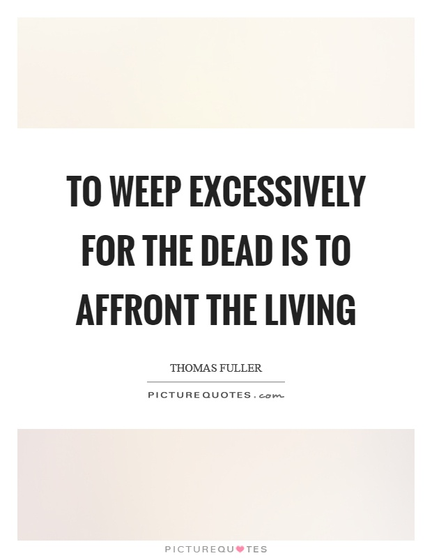 To weep excessively for the dead is to affront the living Picture Quote #1