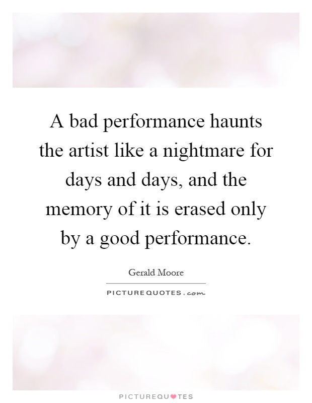 A bad performance haunts the artist like a nightmare for days and days, and the memory of it is erased only by a good performance Picture Quote #1