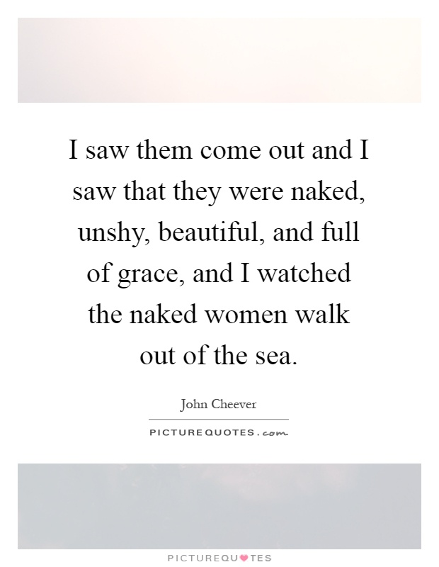 I saw them come out and I saw that they were naked, unshy, beautiful, and full of grace, and I watched the naked women walk out of the sea Picture Quote #1