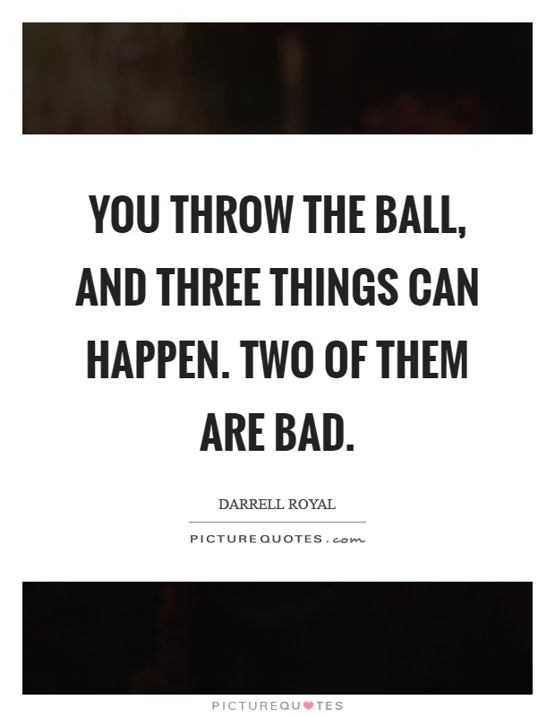 You throw the ball, and three things can happen. Two of them are bad Picture Quote #1