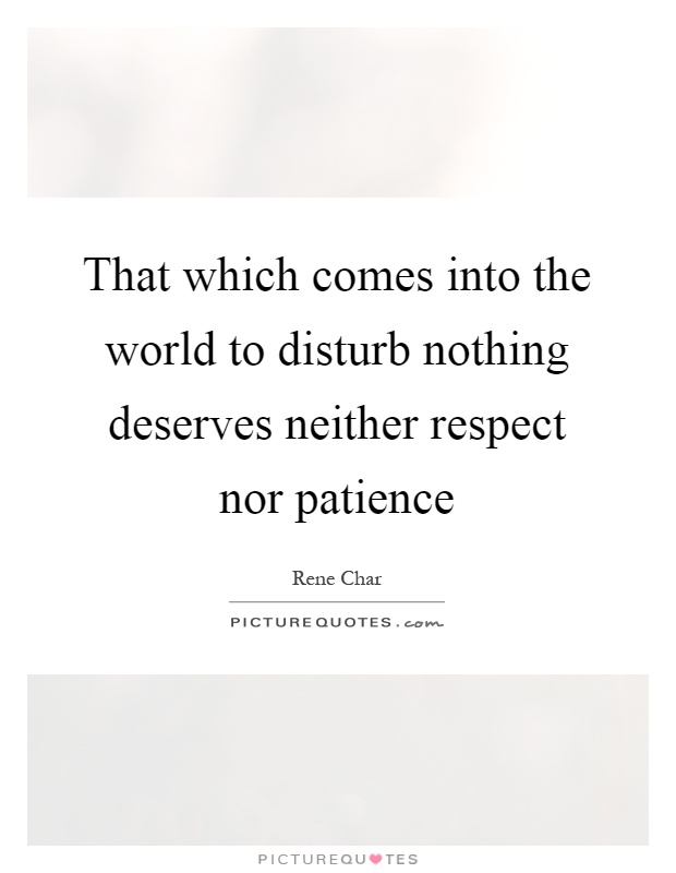 That which comes into the world to disturb nothing deserves neither respect nor patience Picture Quote #1