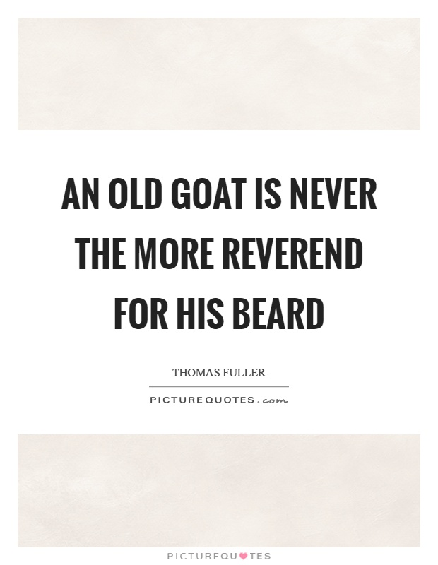 An old goat is never the more reverend for his beard Picture Quote #1