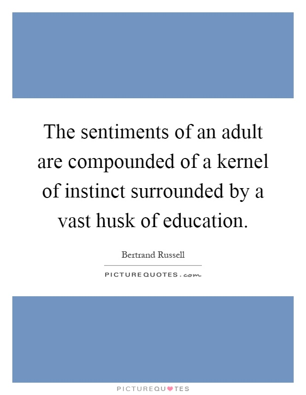 The sentiments of an adult are compounded of a kernel of instinct surrounded by a vast husk of education Picture Quote #1