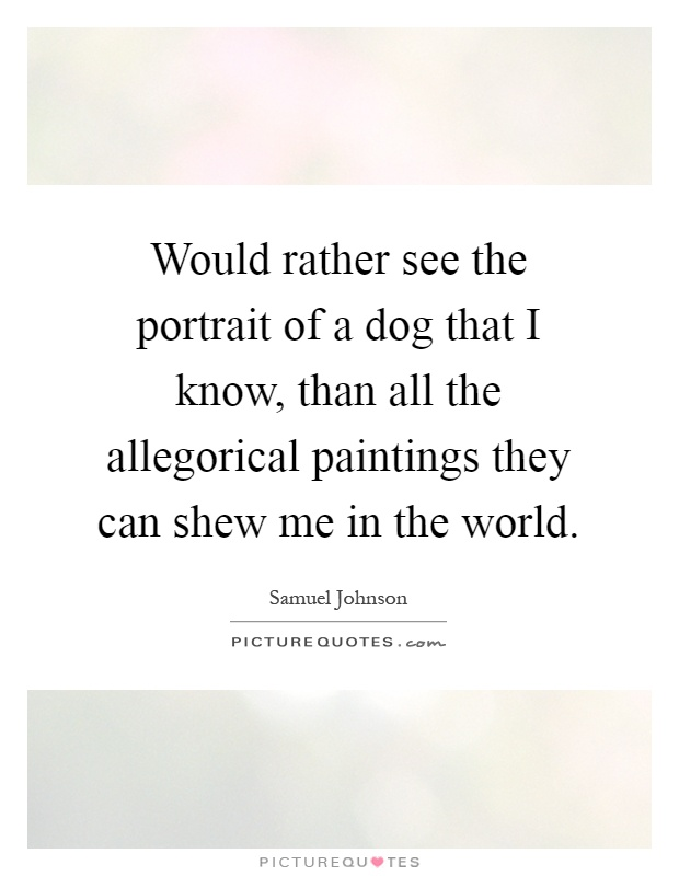 Would rather see the portrait of a dog that I know, than all the allegorical paintings they can shew me in the world Picture Quote #1