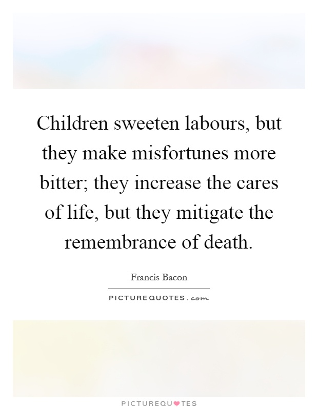 Children sweeten labours, but they make misfortunes more bitter; they increase the cares of life, but they mitigate the remembrance of death Picture Quote #1