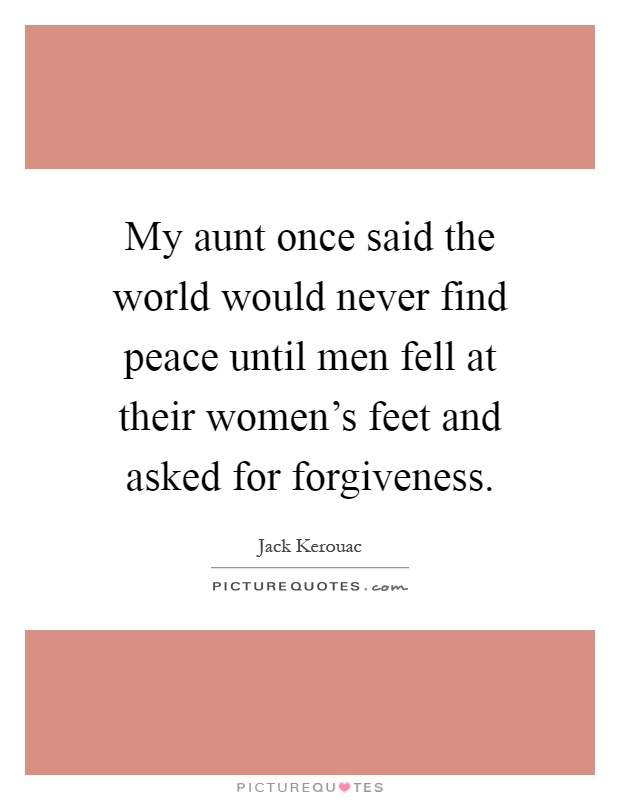 My aunt once said the world would never find peace until men fell at their women's feet and asked for forgiveness Picture Quote #1