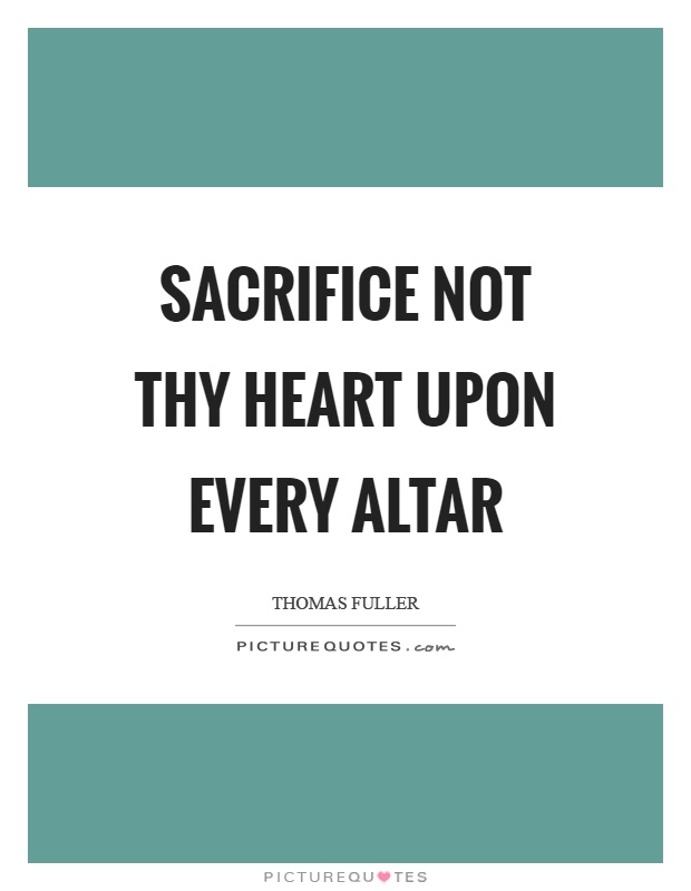 Sacrifice not thy heart upon every altar Picture Quote #1